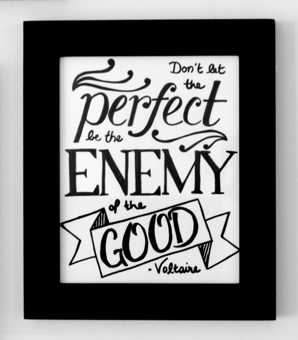 Don't let the perfect be the enemy of the good. -Voltaire
